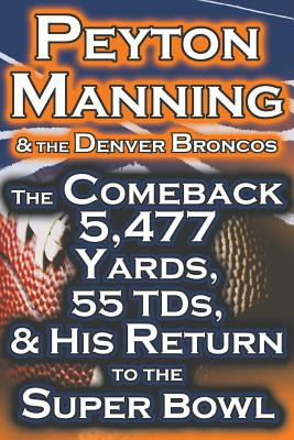 Peyton Manning & the Denver Broncos - The Comeback 5,477 Yards, 55 Tds, & His Return to the Super Bowl - Fathow, Dan