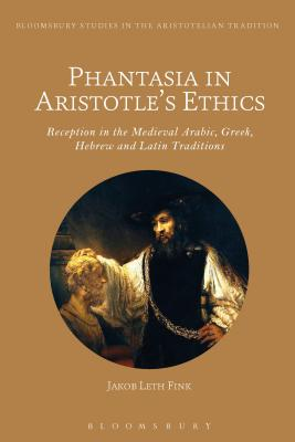 Phantasia in Aristotle's Ethics: Reception in the Arabic, Greek, Hebrew and Latin Traditions - Fink, Jakob Leth (Editor)