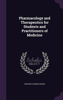 Pharmacology and Therapeutics for Students and Practitioners of Medicine - Wood, Horatio Charles