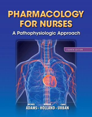 Pharmacology for Nurses: A Pathophysiologic Approach - Adams, Michael Patrick, and Holland, Leland N., Ph.D., and Urban, Carol