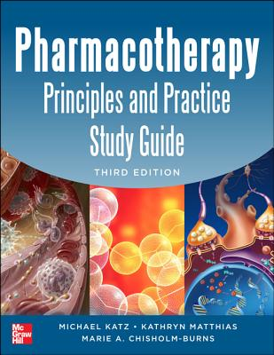 Pharmacotherapy Principles and Practice Study Guide - Katz, Michael D., and Matthias, Kathryn R., and Chisholm-Burns, Marie A.