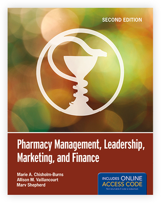 Pharmacy Management, Leadership, Marketing, and Finance - Chisholm-Burns, Marie A, and Vaillancourt, Allison M, and Shepherd, Marv