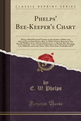 Phelps' Bee-Keeper's Chart: Being a Brief Practical Treatise on the Instinct, Habits and Management of the Honey-Bee, in All Its Various Branches; The Results of Many Years' Practical Experience, to Render Bee-Keeping, Less Difficult, and at the Same Time - Phelps, E W