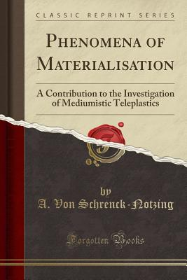 Phenomena of Materialisation: A Contribution to the Investigation of Mediumistic Teleplastics (Classic Reprint) - Schrenck-Notzing, A Von