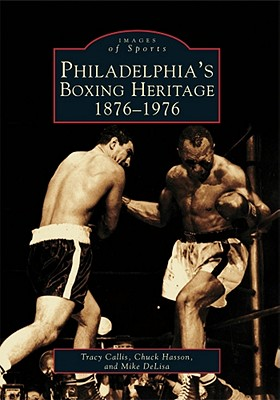 Philadelphia's Boxing Heritage 1876-1976 - Callis, Tracy, and Hasson, Chuck, and DeLisa, Mike