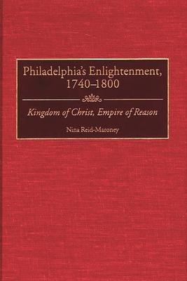Philadelphia's Enlightenment, 1740-1800: Kingdom of Christ, Empire of Reason - Reid-Maroney, Nina