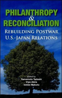 Philanthropy and Reconciliation: Rebuilding Postwar U.S.-Japan Relations - Tadashi, Yamamoto (Editor), and Akira, Iriye (Editor), and Makoto, Iokibe (Editor)