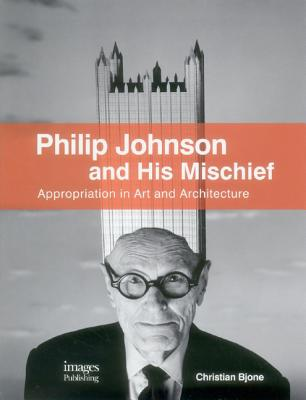 Philip Johnson and His Mischief: Appropriation in Art and Architecture - Bjone, Christian