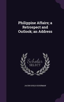 Philippine Affairs; A Retrospect and Outlook; An Address - Schurman, Jacob Gould