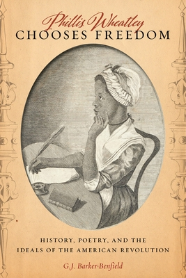 Phillis Wheatley Chooses Freedom: History, Poetry, and the Ideals of the American Revolution - Barker-Benfield, G J