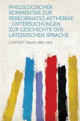Philologischer Kommentar Zur Peregrinatio Aetheriae: Untersuchungen Zur Geschichte Der Lateinischen Sprache - 1880-1955, Lofstedt Einar