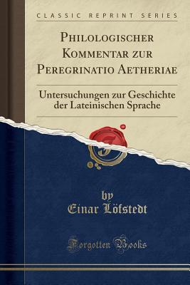Philologischer Kommentar Zur Peregrinatio Aetheriae: Untersuchungen Zur Geschichte Der Lateinischen Sprache - Lofstedt, Einar