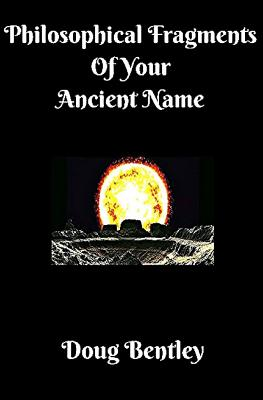 Philosophical Fragments of Your Ancient Name - Bentley, Doug