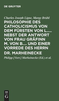 Philosophie Des Catholicismus Von Dem F?rsten Von L..... Nebst Der Antwort Von Frau Gr?finn M. Von B.... Und Einer Vorrede Des Herrn Dr. Marheinecke - Ligne, Charles Joseph, and Bruhl, Margy, and Marheinecke, Philipp [Vorr ] (Editor)