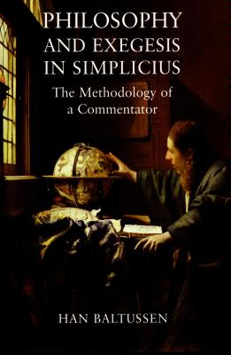 Philosophy and Exegesis in Simplicius: The Methodology of a Commentator - Baltussen, Han