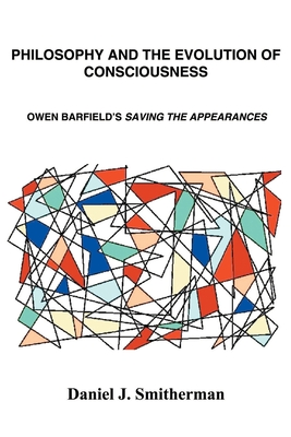Philosophy and the Evolution of Consciousness: Owen Barfield's Saving the Appearances - Smitherman, Daniel J