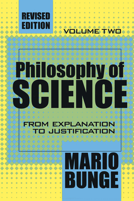 Philosophy of Science: Volume 2, from Explanation to Justification - Bunge, Mario, Professor