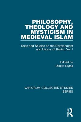 Philosophy, Theology and Mysticism in Medieval Islam: Texts and Studies on the Development and History of Kalam, Vol. I - Frank, Richard M, and Gutas, Edited By Dimitri
