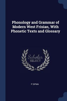 Phonology and Grammar of Modern West Frisian, with Phonetic Texts and Glossary - Sipma, P