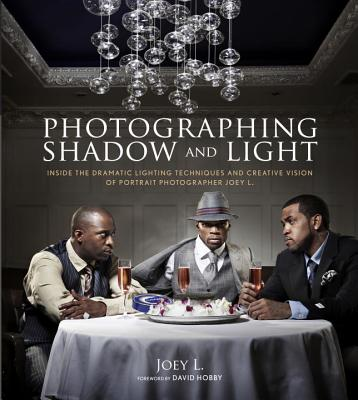Photographing Shadow and Light: Inside the Dramatic Lighting Techniques and Creative Vision of Portrait Photographer Joey L. - Joey L, and Hobby, David (Foreword by)