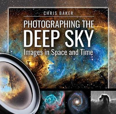 Photographing the Deep Sky: Images in Space and Time - Baker, Chris
