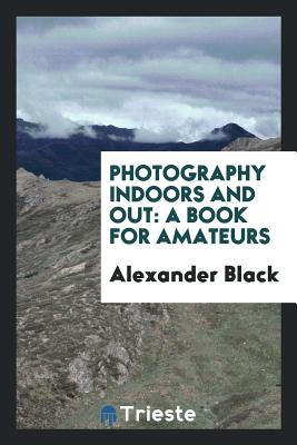 Photography Indoors and Out: A Book for Amateurs - Black, Alexander