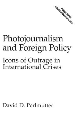 Photojournalism and Foreign Policy: Icons of Outrage in International Crises - Perlmutter, David, M D
