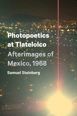 Photopoetics at Tlatelolco: Afterimages of Mexico, 1968 - Steinberg, Samuel, (As