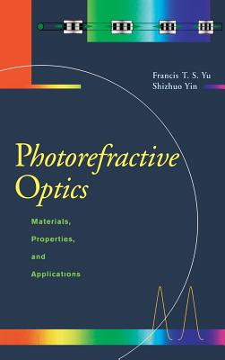 Photorefractive Optics: Materials, Properties, and Applications - Yu, Francis T S, and Yin, Shizuhuo