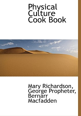 Physical Culture Cook Book - Richardson, Mary, and Propheter, George, and MacFadden, Bernarr