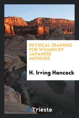 Physical Training for Women by Japanese Methods - Hancock, H Irving