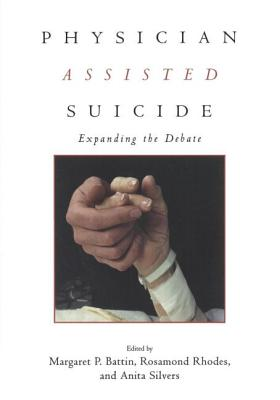 Physician Assisted Suicide: Expanding the Debate - Battin, M