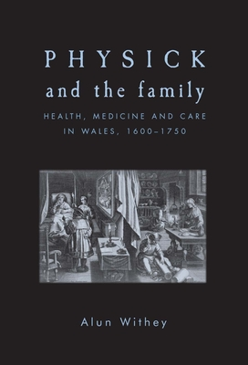 Physick and the Family: Health, Medicine and Care in Wales, 1600 1750 - Withey, Alun