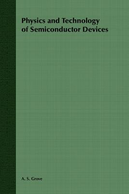 Physics and Technology of Semiconductor Devices - Grove, A S
