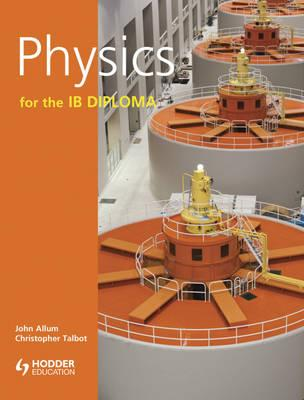 Physics for the IB Diploma - Allum, John, and Talbot, Chris