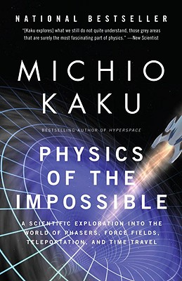 Physics of the Impossible: A Scientific Exploration Into the World of Phasers, Force Fields, Teleportation, and Time Travel - Kaku, Michio