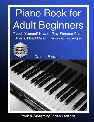 Piano Book for Adult Beginners: Teach Yourself How to Play Famous Piano Songs, Read Music, Theory & Technique (Book & Streaming Video Lessons) - Ferrante, Damon