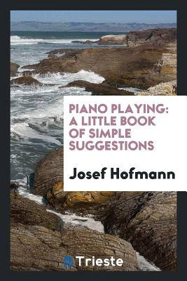 Piano Playing: A Little Book of Simple Suggestions - Hofmann, Josef