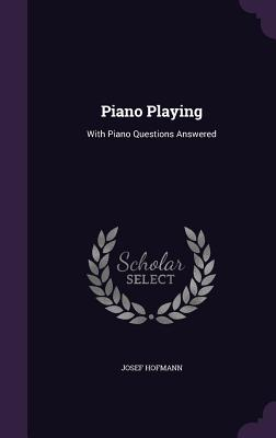 Piano Playing: With Piano Questions Answered - Hofmann, Josef