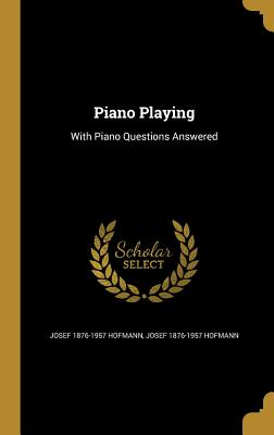 Piano Playing: With Piano Questions Answered - Hofmann, Josef 1876-1957
