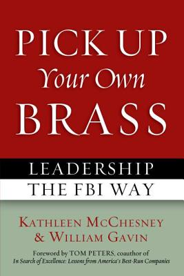 Pick Up Your Own Brass: Leadership the FBI Way - McChesney, Kathleen L., and Gavin, William, Sir