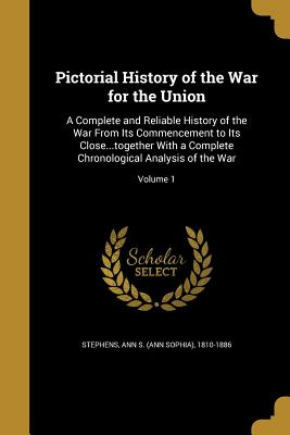 Pictorial History of the War for the Union: A Complete and Reliable History of the War from Its Commencement to Its Close...Together with a Complete Chronological Analysis of the War; Volume 1 - Stephens, Ann S (Ann Sophia) 1810-1886 (Creator)