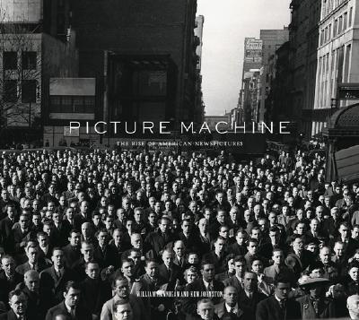 Picture Machine: The Rise of American Newspictures - Hannigan, William, and Johnston, Ken
