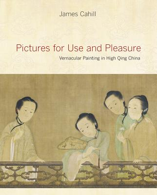 Pictures for Use and Pleasure: Vernacular Painting in High Qing China - Cahill, James, Professor