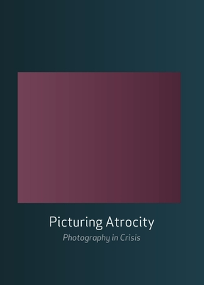 Picturing Atrocity: Photography in Crisis - Miller, Nancy K. (Editor), and Batchen, Geoffrey (Editor), and Gidley, Mick (Editor)