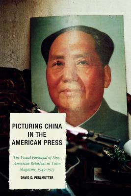 Picturing China in the American Press: The Visual Portrayal of Sino-American Relations in Time Magazine 1949-1973 - Perlmutter, David D
