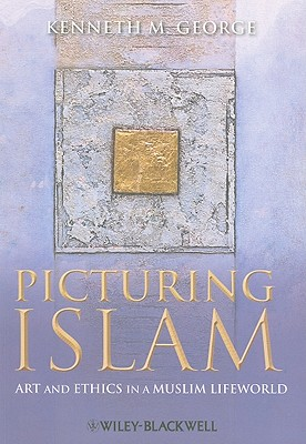Picturing Islam: Art and Ethics in a Muslim Lifeworld - George, Kenneth M