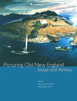 Picturing Old New England: Image and Memory - Truettner, William H (Editor), and Stein, Roger (Editor)