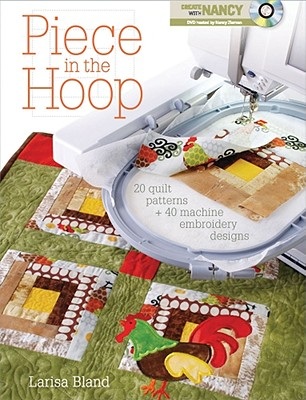 Piece in the Hoop: 20 Quilt Projects + 40 Machine Embroidery Designs - Bland, Larisa, and Zieman, Nancy