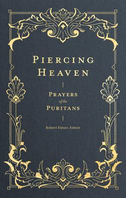 Piercing Heaven: Prayers of the Puritans - Elmer, Robert (Editor)